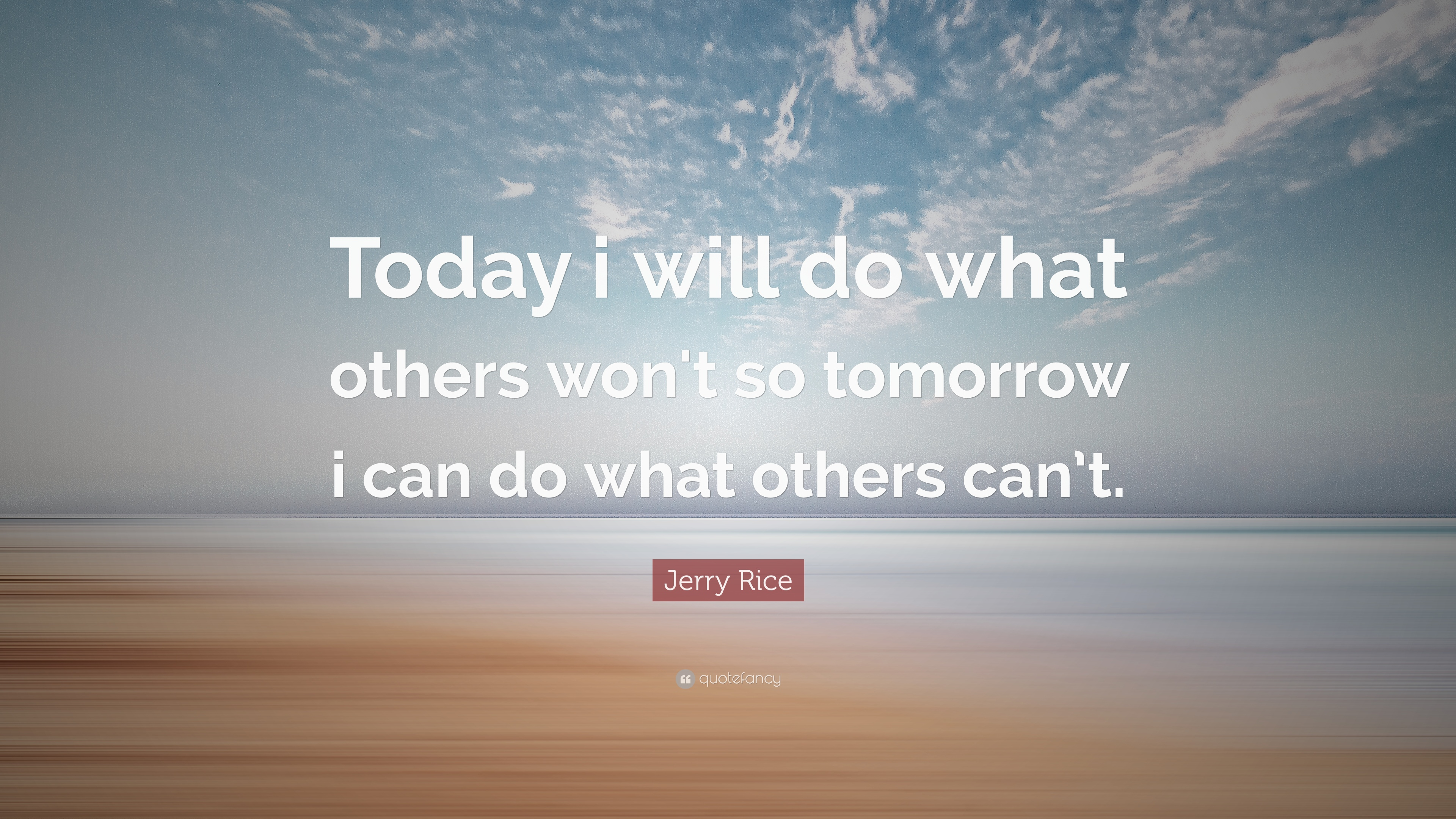 """Today I will do what others won't, so tomorrow I can do what others can't."" – Jerry Rice"
